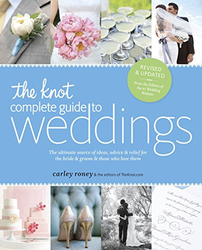 The Knot Complete Guide to Weddings: The Ultimate Source of Ideas, Advice, and Relief for the Bride and Groom and Those Who Love Them -