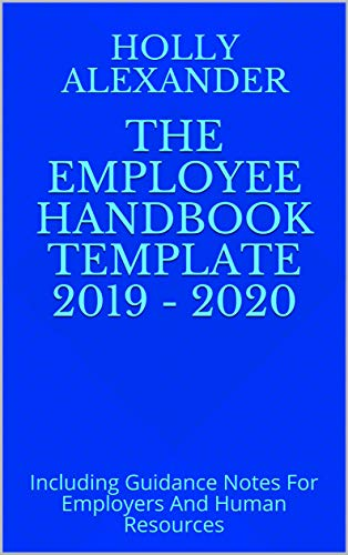 The Employee Handbook Template 2019 - 2020: Including Guidance Notes For Employers And Human Resources