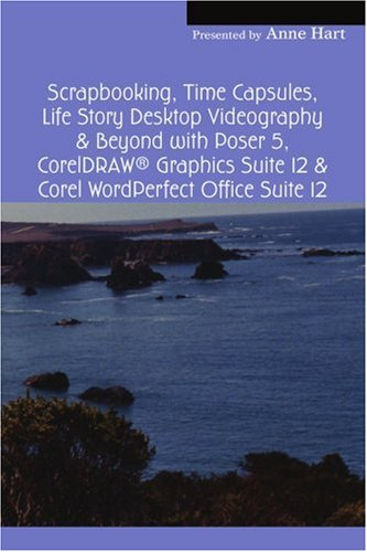 Read Online Scrapbooking, Time Capsules, Life Story Desktop Videography & Beyond with Poser 5, CorelDRAW ® Graphics Suite 12 & Corel WordPerfect Office Suite 12 ebook