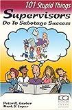 101 Stupid Things Supervisors Do to Sabotage Success 9781883553944