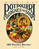 Making Potpourri, Colognes, and Soaps: 102 Natural Recipes