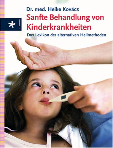 Sanfte Behandlung von Kinderkrankheiten: Das Lexikon der alternativen Heilmethoden