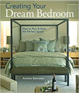 Creating Your Dream Bedroom: How To Plan U0026 Style The Perfect Space: Andrew  Bannister, Douglas Hill, Lynn P. Bryan: Amazon.com: Books