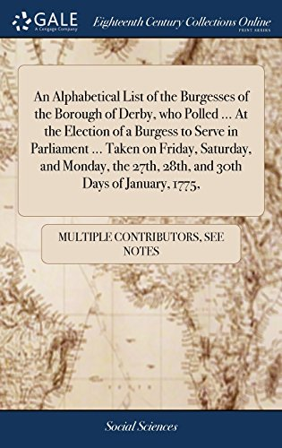 An Alphabetical List of the Burgesses of the Borough of Derby, who Polled ... At the Election of a Burgess to Serve in Parliament ... Taken on Friday, ... 27th, 28th, and 30th Days of January, 1775,