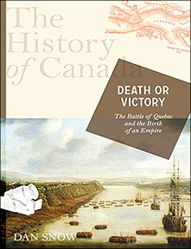 Read Online The History of Canada Series: Death or Victory: The Battle For Quebec And The Birth Of An Empire PDF