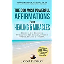 Affirmation | The 500 Most Powerful Affirmations for Healing & Miracles: Includes Life Changing Affirmations for Warrior, Evening, Healing, Miracle & Surgery