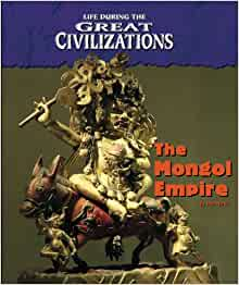 Life During the Great Civilizations - The Mongol Empire: Don Nardo