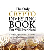 The Only Crypto Investing Book You Will Ever Need: A Complete Beginner's Guide for Trading & Investing Cryptocurrency in 2021. The Revolution of Bitcoin & Blockchain Technology