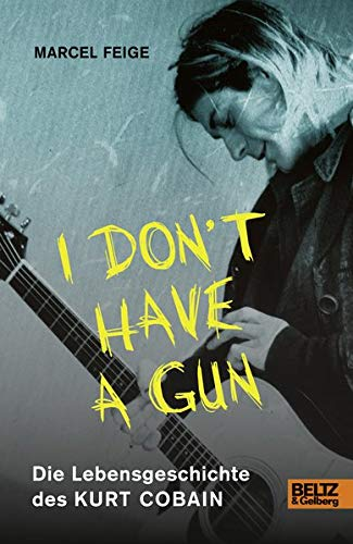»I don't have a gun«. Die Lebensgeschichte des Kurt Cobain: Mit Fotos