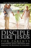 Disciple Like Jesus for Parents, Alan Melton and Paul Dean, 1607916886