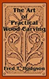 The Art of Practical Wood Carving, Fred T. Hodgson, 1410102785