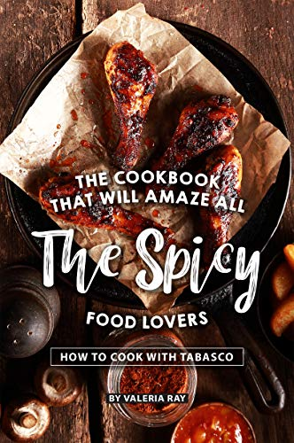 The Cookbook That Will Amaze All the Spicy Food Lovers: How to Cook with Tabasco by Valeria Ray