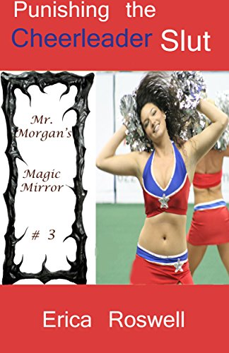 Punishing the Cheerleader Slut (Public Reluctant BDSM Submission & Exhibitionism): Story # 3 in the Mr. Morgan's Magic Mirror Series