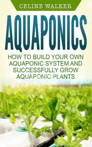 Aquaponics: How to Build Your Own Aquaponic System and Successfully Grow Aquaponic Plants (Aquaponic Gardening, Hydroponics, Homesteading) (Volume 3)