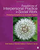 Foundations of Interpersonal Practice in Social Work: Promoting Competence in Generalist Practice