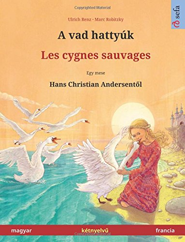 Read Online A vad hattyúk – Les cygnes sauvages. Bilingual children's book adapted from a fairy tale by Hans Christian Andersen (Hungarian – French / magyar – ... Children's Picture Books) (Hungarian Edition) ebook