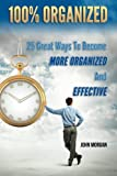 100% Organized: 25 Great Ways to Become More Organized and Effective (How To Be 100%) (Volume 3)