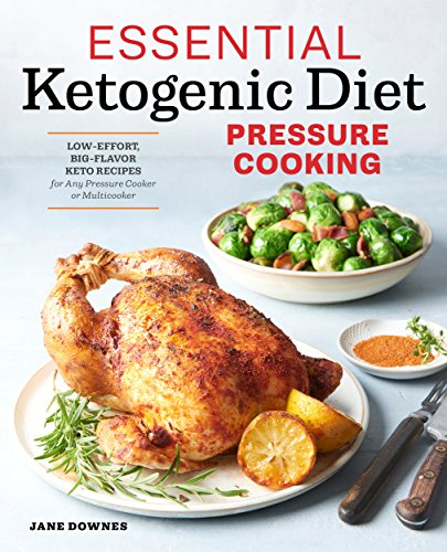 Essential Ketogenic Diet Pressure Cooking: Low-Effort, Big-Flavor Keto Recipes for Any Pressure Cooker or Multicooker by Jane Downes