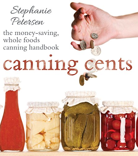 Canning Cents: The Money-Saving Whole-Foods Canning Handbook by [Petersen, Stephanie]