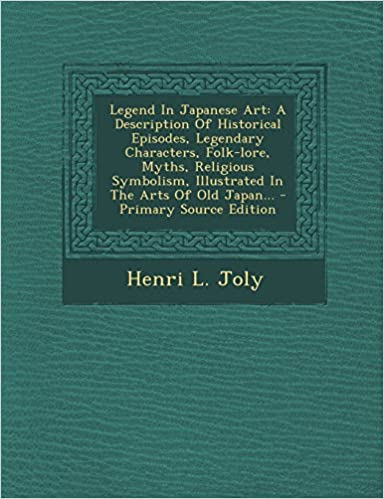 Book Legend In Japanese Art: A Description Of Historical Episodes, Legendary Characters, Folk-lore, Myths, Religious Symbolism, Illustrated In The Arts Of Old Japan...