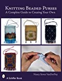 Knitting Beaded Purses: A Complete Guide to Creating Your Own (Schiffer Books)
