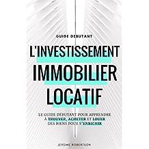 Investissement Immobilier Locatif: Le Guide Débutant pour Trouver, Acheter et Louer des Biens pour s'Enrichir (French Edition)