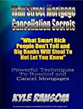 Wall Street Mortgage Cancellation Secrets: What Smart Rich People Don't Tell and Big Banks Will Steal To Not Let You Know
