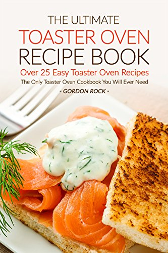 The Ultimate Toaster Oven Recipe Book - Over 25 Easy Toaster Oven Recipes: The Only Toaster Oven Cookbook You Will Ever Need