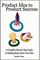 Product Idea to Product Success: A Complete Step-by-Step Guide to Making Money from Your Idea Paperback