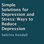 Simple Solutions for Depression and Stress: Ways to Reduce Depression | Sabrina Kendall