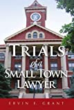 img - for Trials of a Small Town Lawyer by Ervin E Grant (2011-02-14) book / textbook / text book
