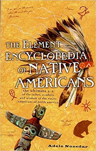 The Element Encyclopedia of Native Americans: the Ultimate A-Z of the Tribes, Symbols, and Wisdom of the Native Americans of North America. by Adele Nozedar (2012-08-02)