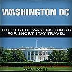 Washington DC: The Best of Washington DC for Short Stay Travel   Gary Jones