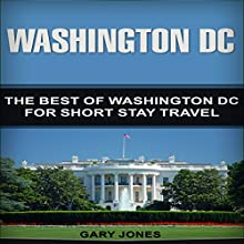 Washington DC: The Best of Washington DC for Short Stay Travel Audiobook by Gary Jones Narrated by P J Keller