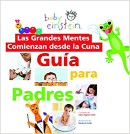 Baby Einstein: Las grandes mentes comienzan desde la cuna: Guia para padres: Great Minds Start Little, Spanish-Language Edition (Baby Einstein: Guia para ...