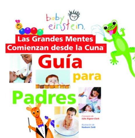Baby Einstein: Las grandes mentes comienzan desde la cuna: Guia para padres: Great Minds Start Little, Spanish-Language Edition (Baby Einstein: Guia para padres) (Spanish Edition)
