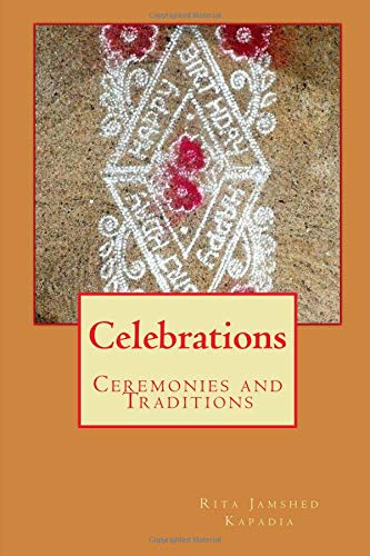 Celebrations: Celebrating Zoroastrian Festivals and Traditions (ParsiCuisine) (Volume 4) Zoroastrian Ceremonies and Traditions of the Global Zoroastrian Community.