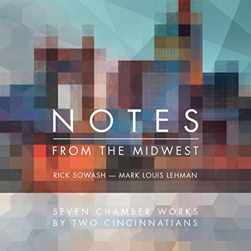 Rick Sowash & Mark Louis Lehman: Notes from the Midwest: Seven Chamber Works by Two Cincinnatians - Rsp - 12