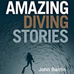 Amazing Diving Stories: Incredible Tales from Beneath the Deep Sea | John Bantin