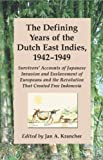 The Defining Years of the Dutch East Indies, 1942-1949: Survivors' Accounts of Japanese Invasion and Enslavement of Europeans and the Revolution That: ... the Revolution That Created Free Indonesia