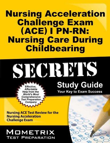 Nursing Acceleration Challenge Exam (ACE) I PN-RN: Nursing Care During Childbearing Secrets Study Guide: Nursing ACE Test Review for the Nursing Acceleration Challenge Exam (Ace Care compare prices)
