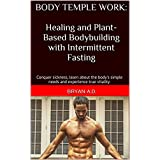 Körper Temple Work: Healing and Plant-Based Bodybuilding with Intermittent Fasting: Conquer sickness, learn about the body's simple needs and experience true vitality.