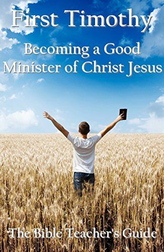 First Timothy: Becoming a Good Minister of Christ Jesus (The Bible Teachers Guide Book 15)