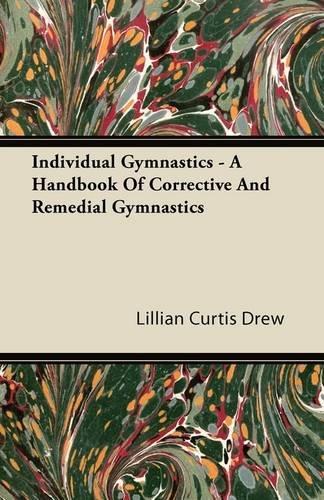 Individual Gymnastics - A Handbook Of Corrective And Remedial Gymnastics