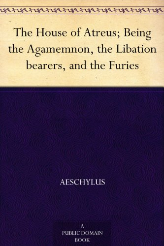 The House of Atreus; Being the Agamemnon, the Libation bearers, and the Furies