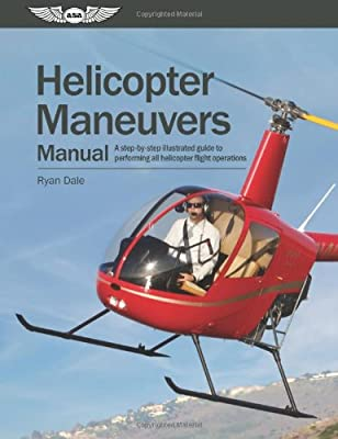 Helicopter Maneuvers Manual A Step-by-step Illustrated Guide To Performing All Helicopter Flight Operations by Aviation Supplies & Academics, Inc.