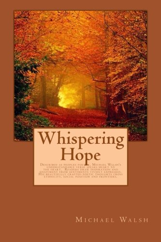 Download Whispering Hope: Described as peoples poetry, Michael Walsh's understandable verse speaks heart to the heart. Readers draw inspiration and enjoyment ethnicity, social position and frontiers. pdf