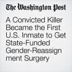 A Convicted Killer Became the First U.S. Inmate to Get State-Funded Gender-Reassignment Surgery | Kristine Guerra