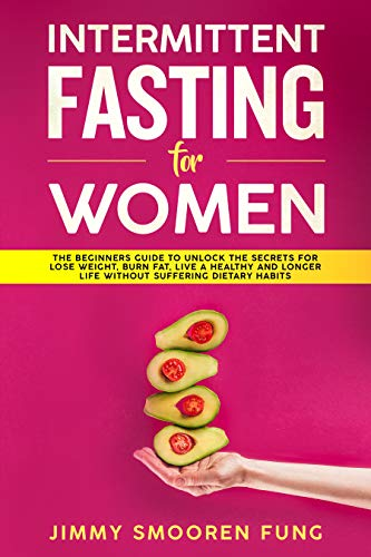 Intermittent Fasting for Women: The Beginners Guide to Unlock the Secrets for Lose Weight, Burn Fat, Live a Healthy and Longer Life Without Suffering Dietary Habits by Jimmy Smooren Fung