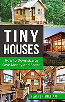 Tiny House: How to Downsize to Save Money and Space (Tiny House, Tiny House Living, Tiny Homes, Tiny Living, Tiny House Plans Book Book 1)